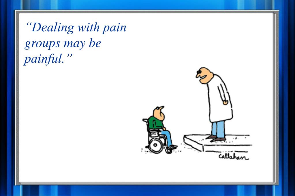 """Dealing with pain groups may be painful."""