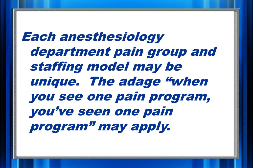 "Each anesthesiology department pain group and staffing model may be unique.  The adage ""when you see one pain program, you've seen one pain program"" may apply."