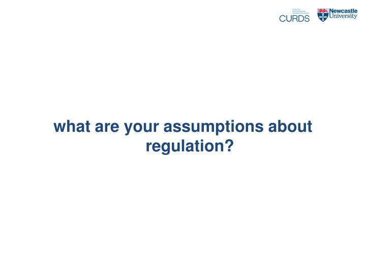 What are your assumptions about regulation?