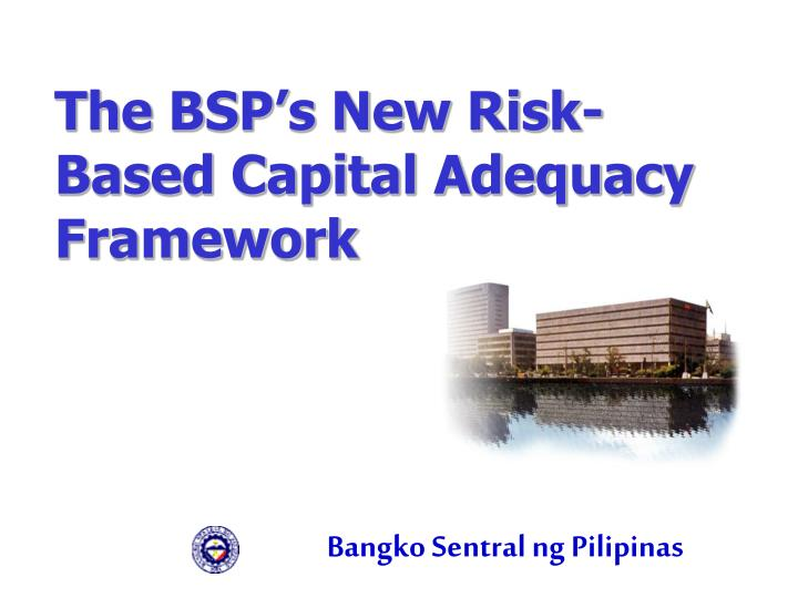 The bsp s new risk based capital adequacy framework