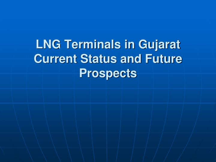 lng terminals in gujarat current status and future prospects n.