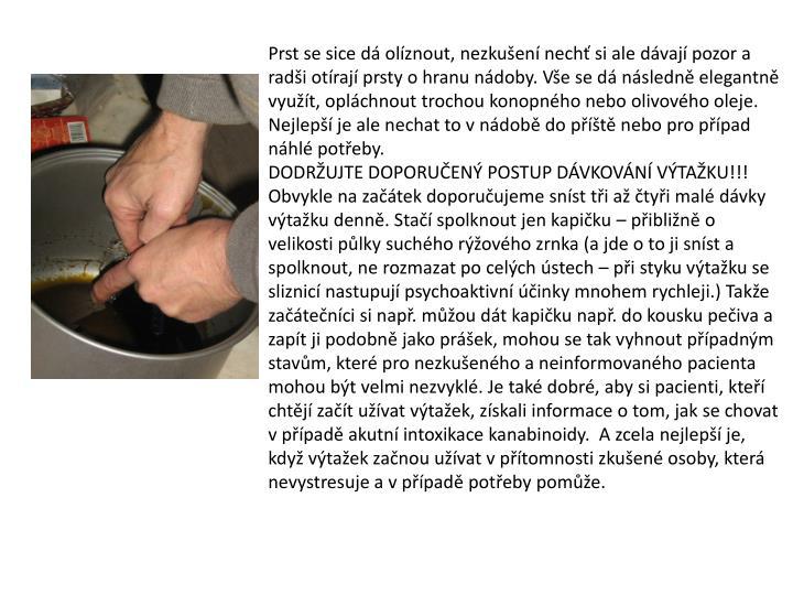 Prst se sice dá olíznout, nezkušení nechť si ale dávají pozor a radši otírají prsty o hranu nádoby. Vše se dá následně elegantně využít, opláchnout trochou konopného nebo olivového oleje. Nejlepší je ale nechat to v nádobě do příště nebo pro případ náhlé potřeby.