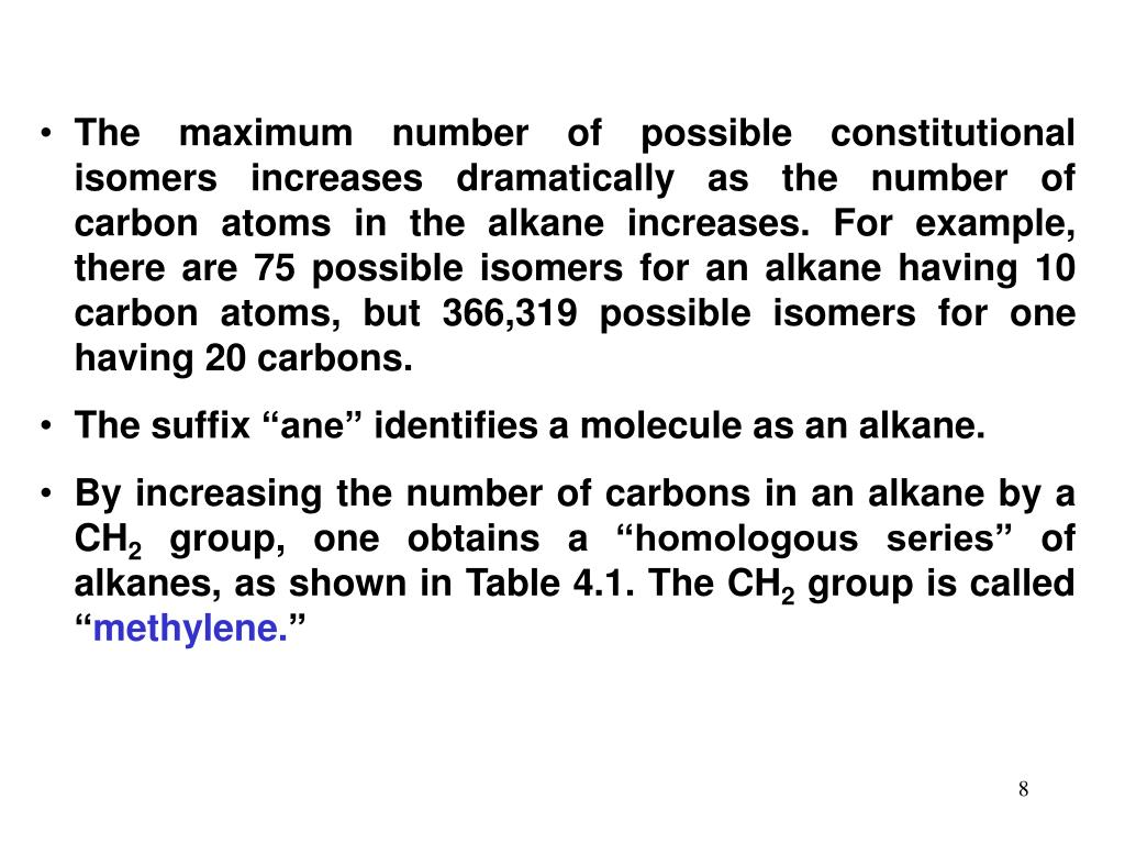 The maximum number of possible constitutional isomers increases dramatically as the number of carbon atoms in the alkane increases. For example, there are 75 possible isomers for an alkane having 10 carbon atoms, but 366,319 possible isomers for one having 20 carbons.