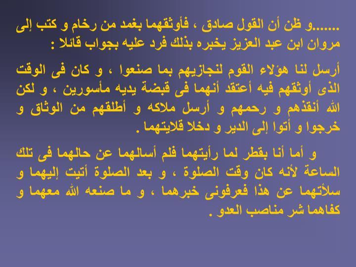 .......و ظن أن القول صادق ، فأوثقهما بغمد من رخام و كتب إلى مروان ابن عبد العزيز يخبره بذلك فرد عليه بجواب قائلا :
