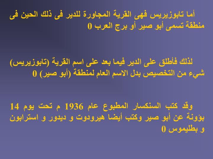 أما تابوزيريس فهى القرية المجاورة للدير فى ذلك الحين فى منطقة تسمى أبو صير أو برج العرب 0