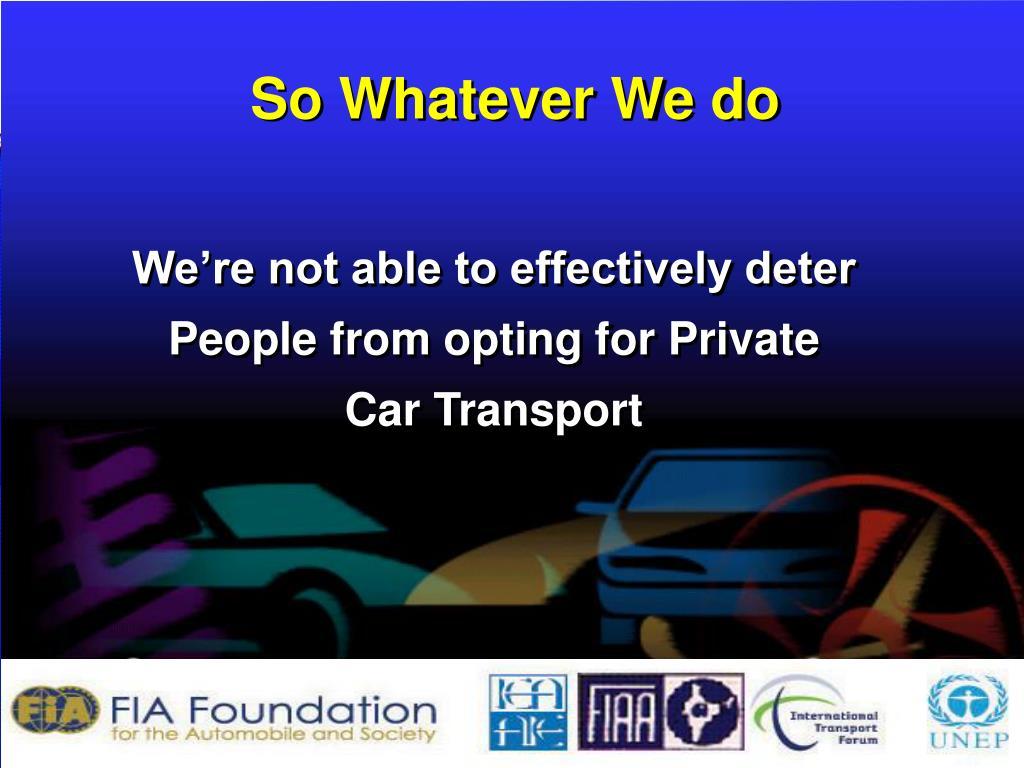 So Whatever We do