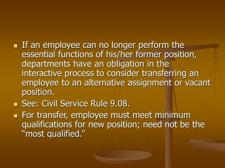 If an employee can no longer perform the essential functions of his/her former position, departments have an obligation in the interactive process to consider transferring an employee to an alternative assignment or vacant position.