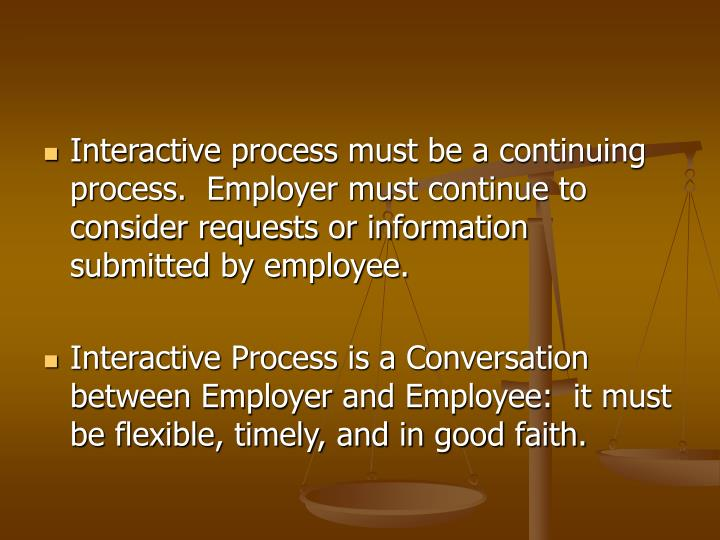 Interactive process must be a continuing process.  Employer must continue to consider requests or information submitted by employee.