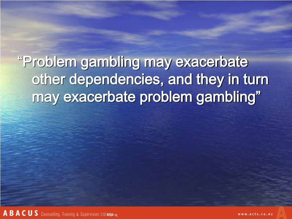 """""""Problem gambling may exacerbate other dependencies, and they in turn may exacerbate problem gambling"""""""