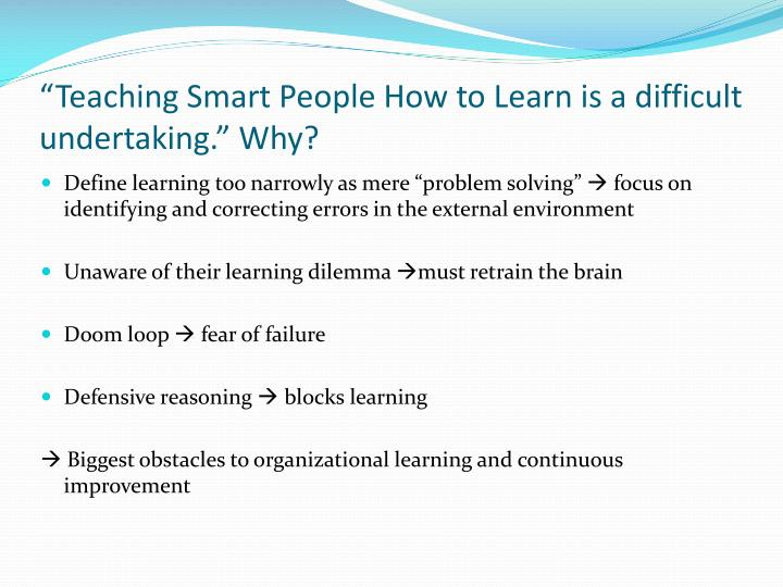 teaching smart people how to learn Every company faces a learning dilemma: the smartest people find it the hardest to learn.