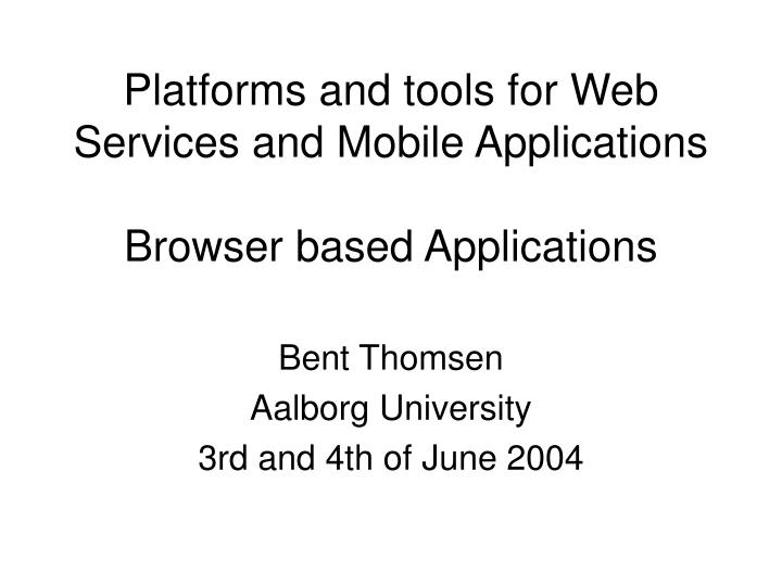 Platforms and tools for web services and mobile applications browser based applications