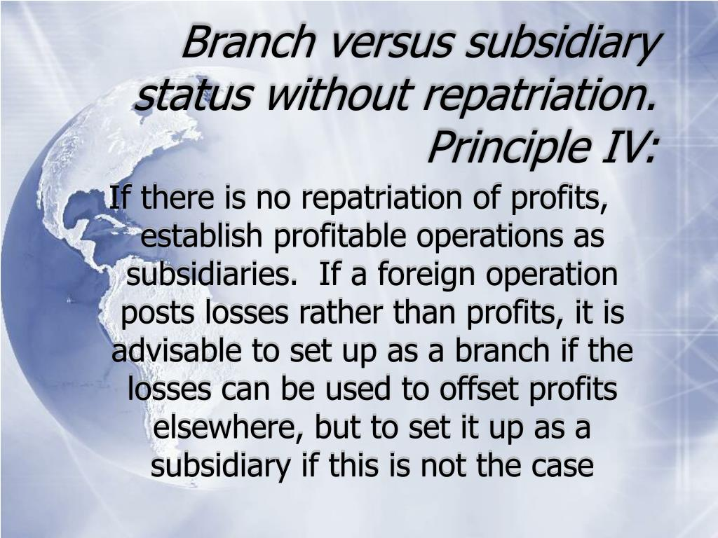Branch versus subsidiary status without repatriation. Principle IV: