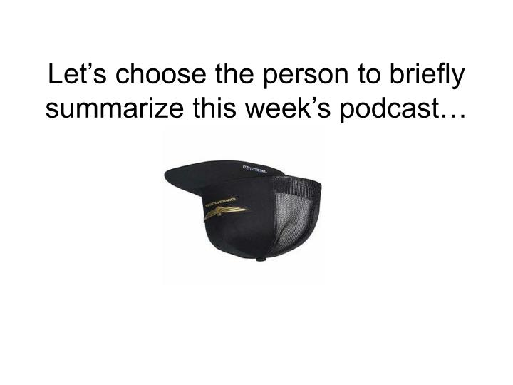 Let's choose the person to briefly summarize this week's podcast…
