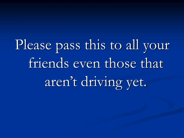 Please pass this to all your friends even those that aren't driving yet.