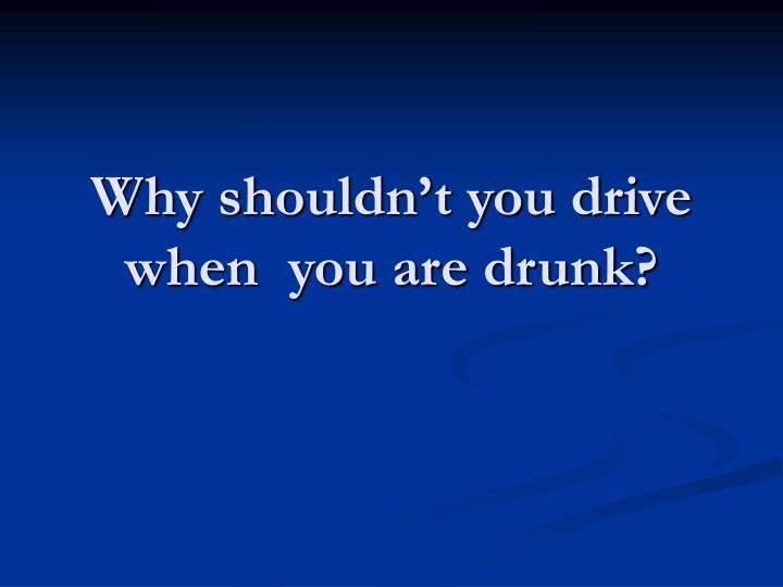 Why shouldn t you drive when you are drunk
