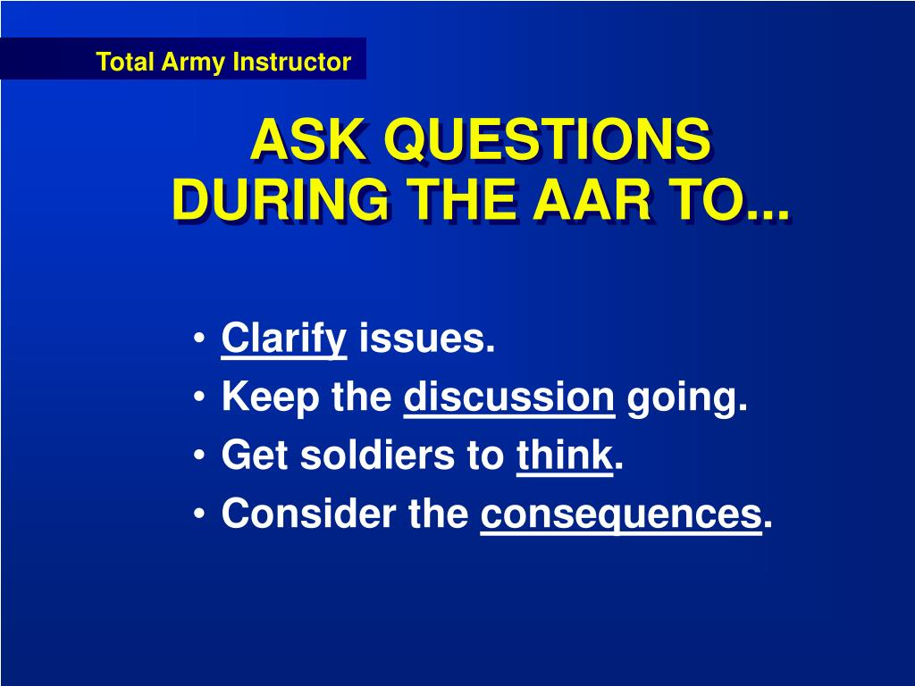 ASK QUESTIONS DURING THE AAR TO...
