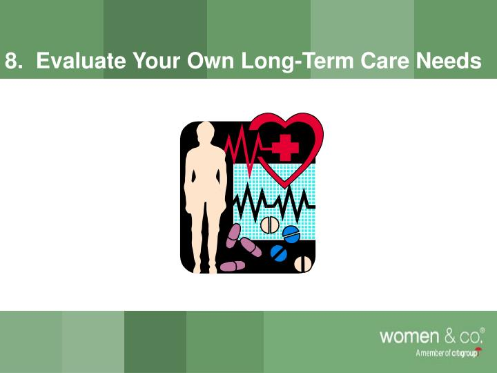 8.  Evaluate Your Own Long-Term Care Needs