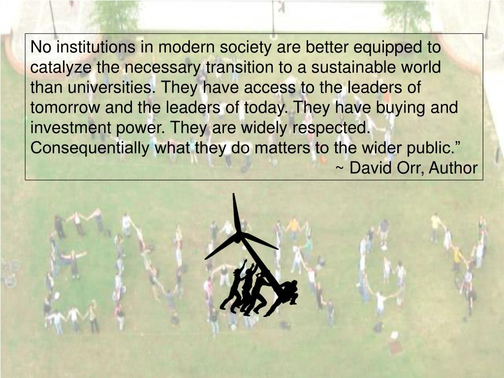 """No institutions in modern society are better equipped to catalyze the necessary transition to a sustainable world than universities. They have access to the leaders of tomorrow and the leaders of today. They have buying and investment power. They are widely respected. Consequentially what they do matters to the wider public."""""""