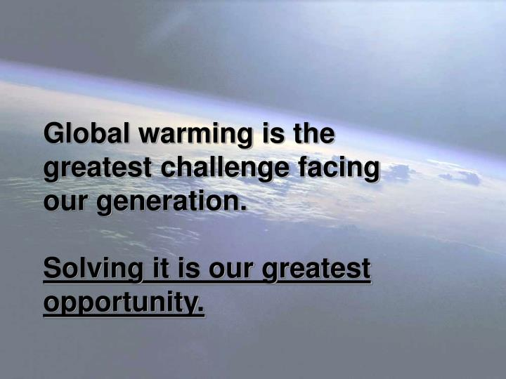 Global warming is the greatest challenge facing   our generation.
