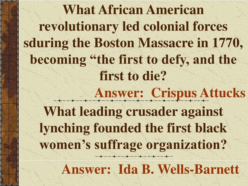 """What African American revolutionary led colonial forces sduring the Boston Massacre in 1770, becoming """"the first to defy, and the first to die?"""