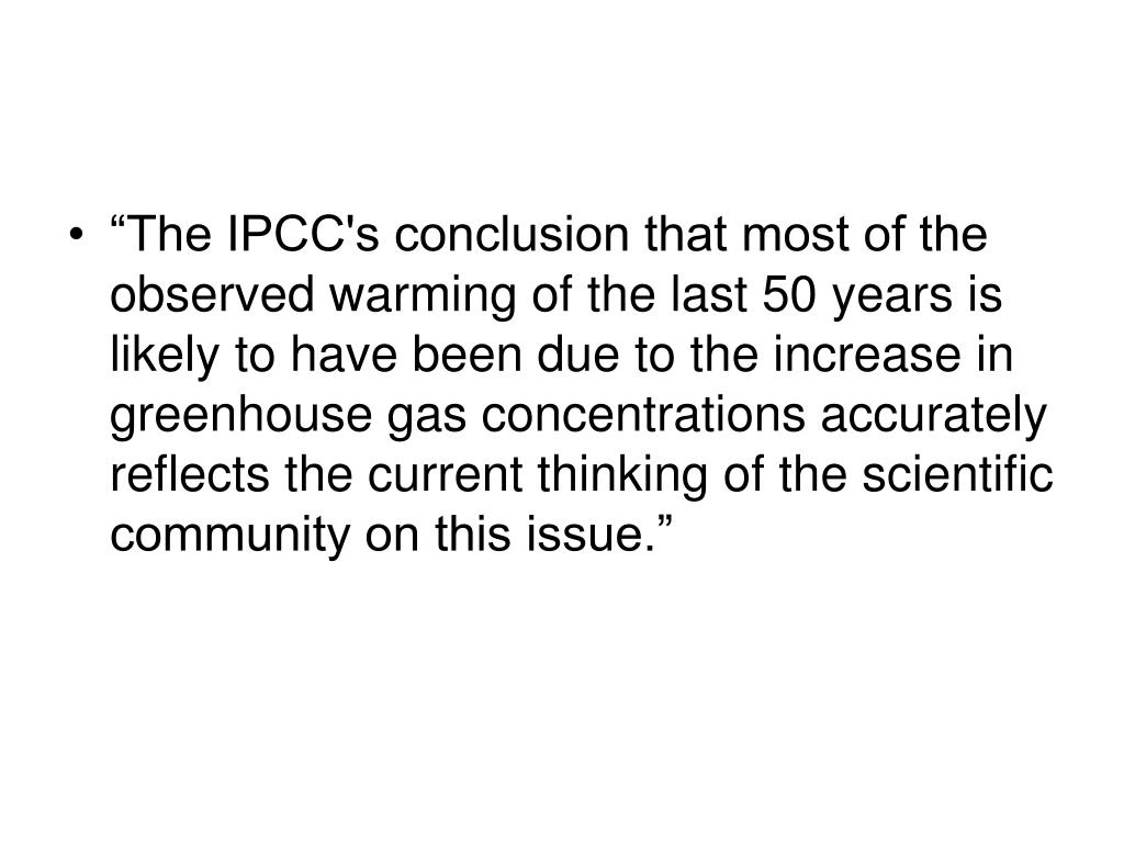 """""""The IPCC's conclusion that most of the observed warming of the last 50 years is likely to have been due to the increase in greenhouse gas concentrations accurately reflects the current thinking of the scientific community on this issue."""""""