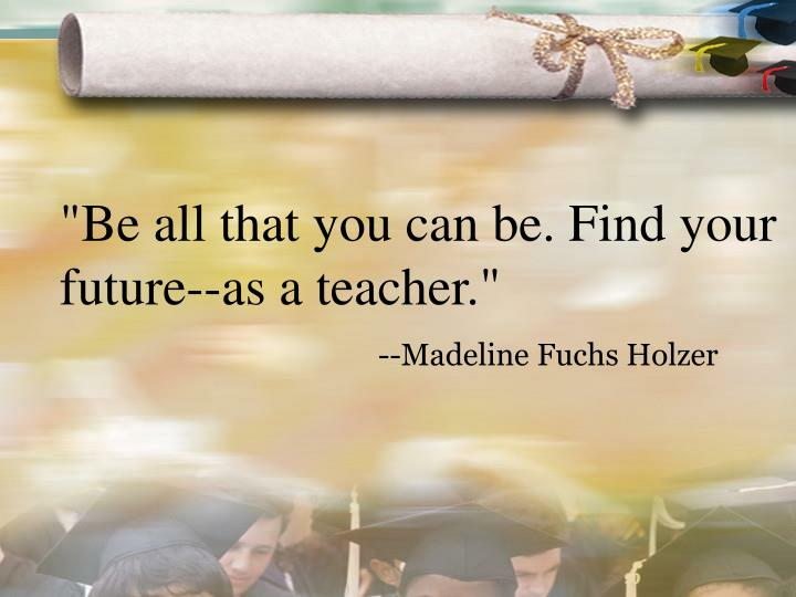 """""""Be all that you can be. Find your future--as a teacher."""""""
