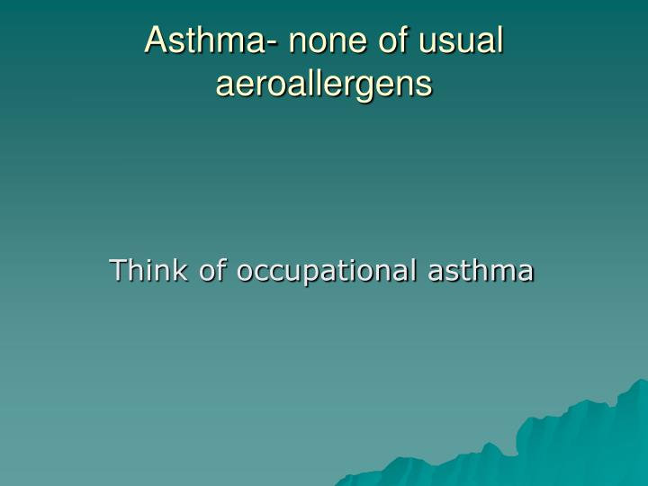 Asthma- none of usual aeroallergens