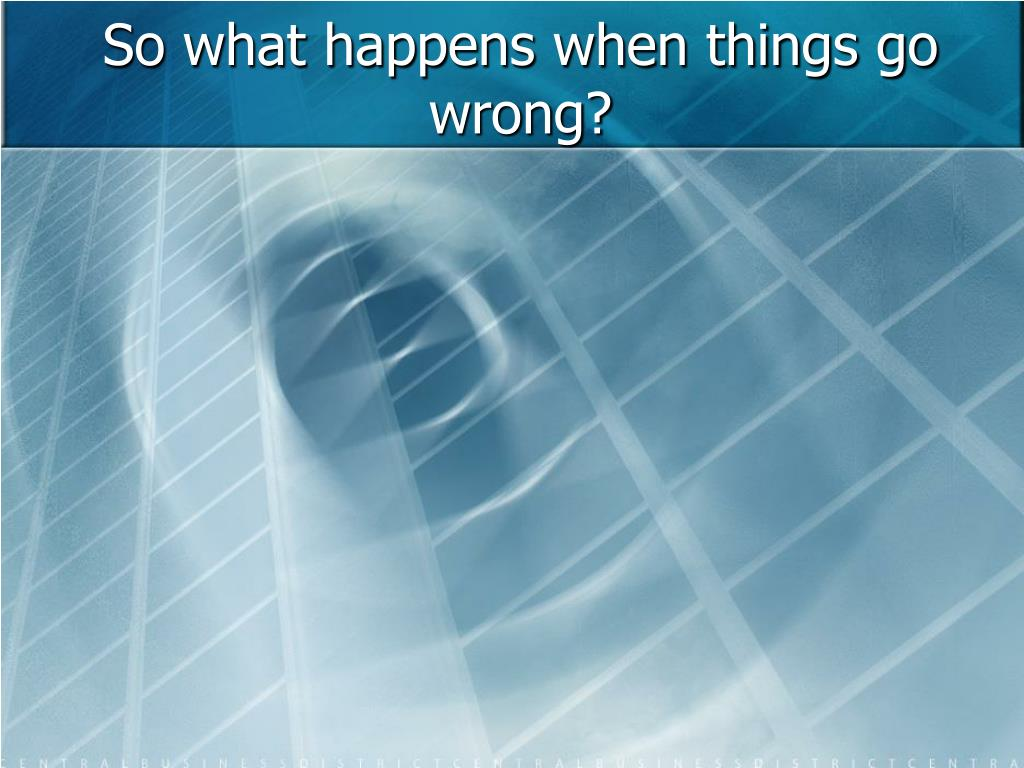 So what happens when things go wrong?