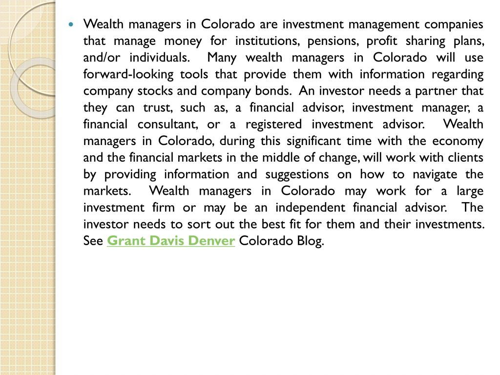 Wealth managers in Colorado are investment management companies that manage money for institutions, pensions, profit sharing plans, and/or individuals.  Many wealth managers in Colorado will use forward-looking tools that provide them with information regarding company stocks and company bonds.  An investor needs a partner that they can trust, such as, a financial advisor, investment manager, a financial consultant, or a registered investment advisor.  Wealth managers in Colorado, during this significant time with the economy and the financial markets in the middle of change, will work with clients by providing information and suggestions on how to navigate the markets.  Wealth managers in Colorado may work for a large investment firm or may be an independent financial advisor.  The investor needs to sort out the best fit for them and their investments.  See