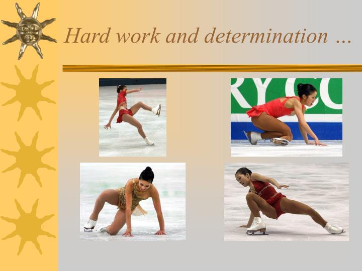 Hard work and determination …