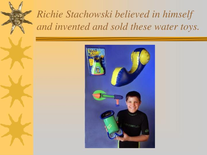 Richie Stachowski believed in himself and invented and sold these water toys.