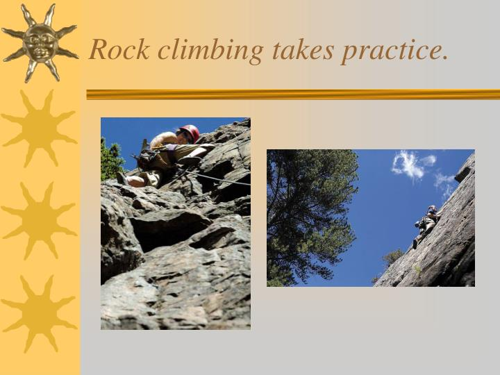 Rock climbing takes practice.