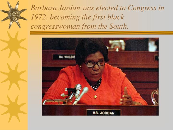 Barbara Jordan was elected to Congress in 1972, becoming the first black congresswoman from the South.