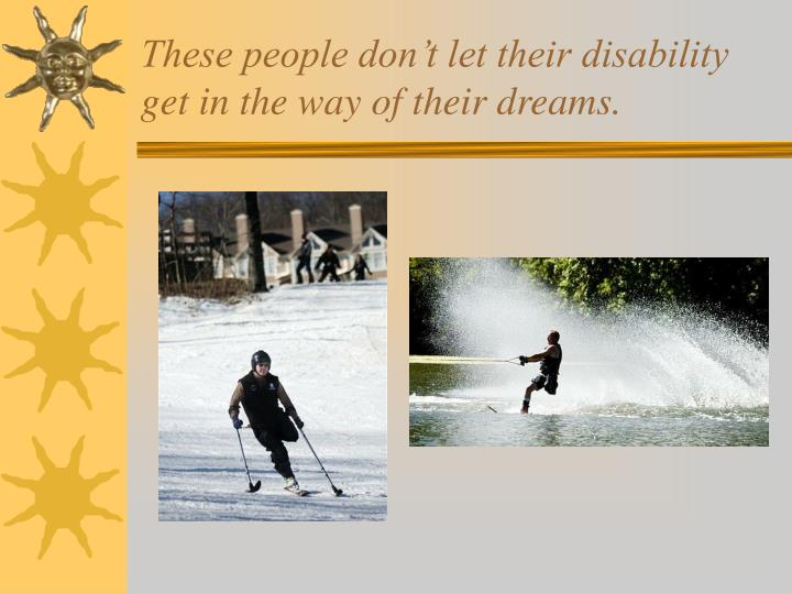 These people don't let their disability get in the way of their dreams.