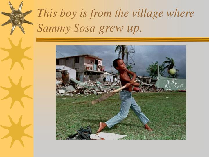 This boy is from the village where Sammy Sosa