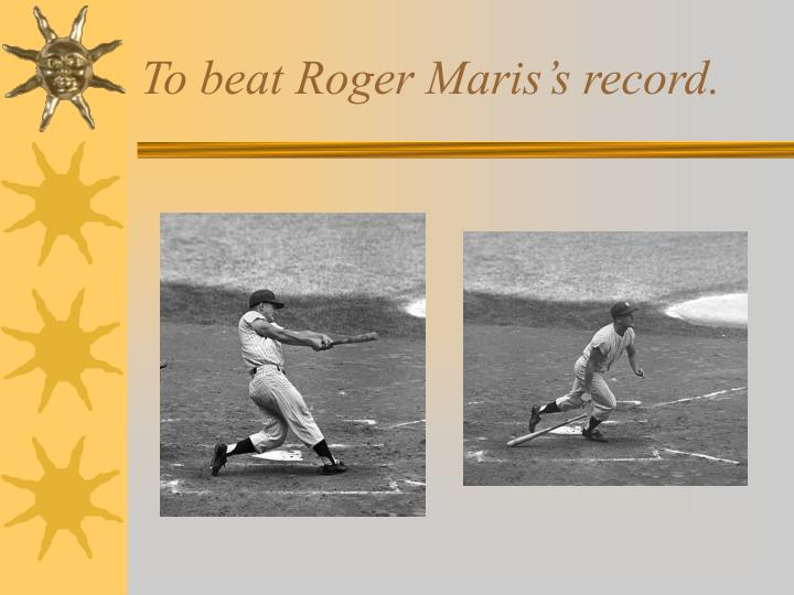 To beat Roger Maris's record.