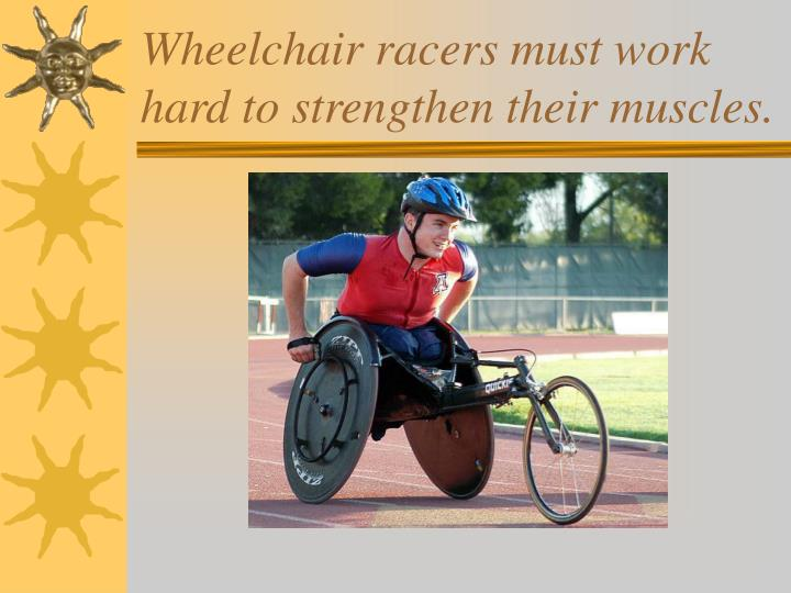 Wheelchair racers must work hard to strengthen their muscles.