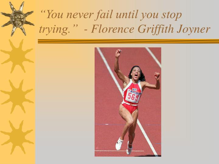 You never fail until you stop trying florence griffith joyner