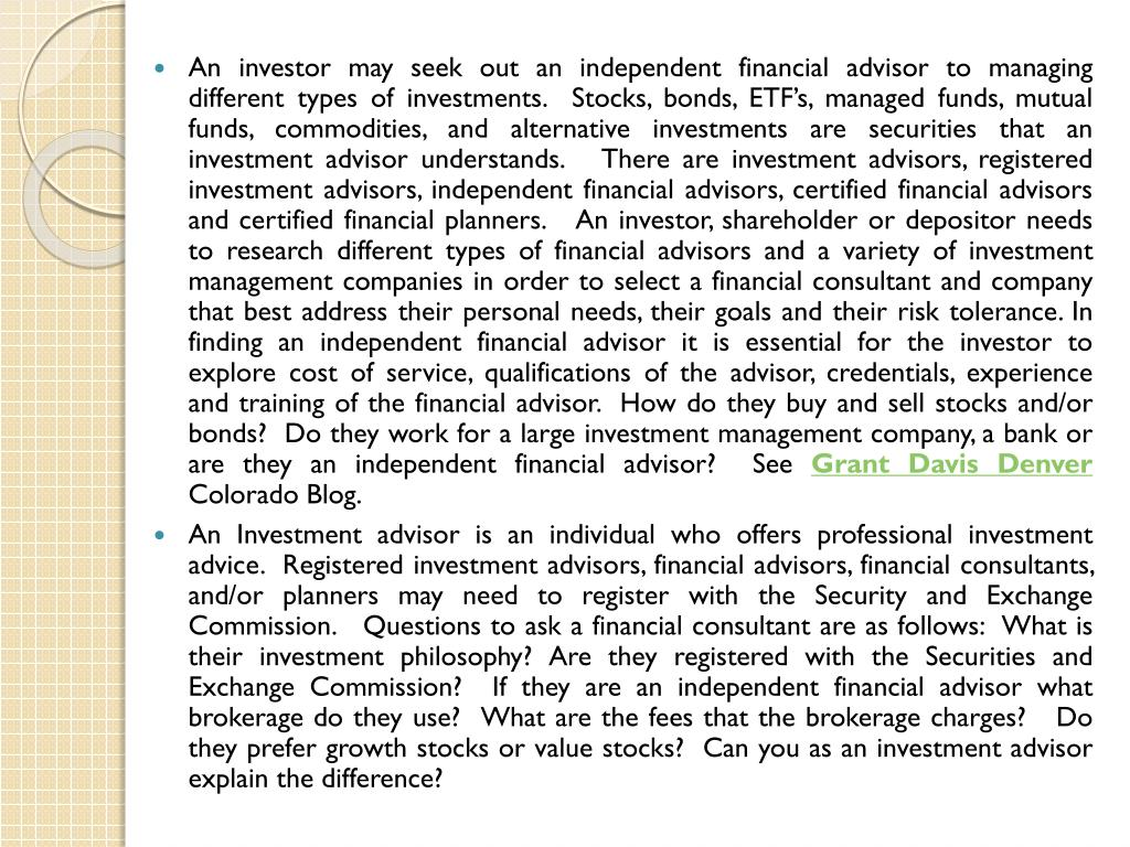 An investor may seek out an independent financial advisor to managing different types of investments.  Stocks, bonds, ETF's, managed funds, mutual funds, commodities, and alternative investments are securities that an investment advisor understands.   There are investment advisors, registered investment advisors, independent financial advisors, certified financial advisors and certified financial planners.   An investor, shareholder or depositor needs to research different types of financial advisors and a variety of investment management companies in order to select a financial consultant and company that best address their personal needs, their goals and their risk tolerance. In finding an independent financial advisor it is essential for the investor to explore cost of service, qualifications of the advisor, credentials, experience and training of the financial advisor.  How do they buy and sell stocks and/or bonds?  Do they work for a large investment management company, a bank or are they an independent financial advisor?  See