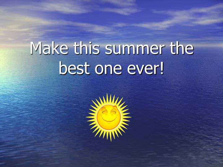 Make this summer the best one ever!
