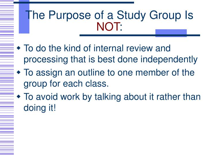 The purpose of a study group is not