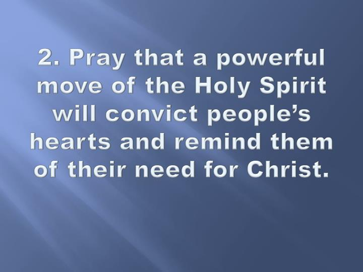 2. Pray that a powerful move of the Holy Spirit will convict people's hearts and remind them of their need for Christ.