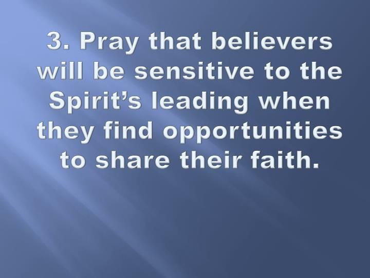 3. Pray that believers will be sensitive to the Spirit's leading when they find opportunities to share their faith.