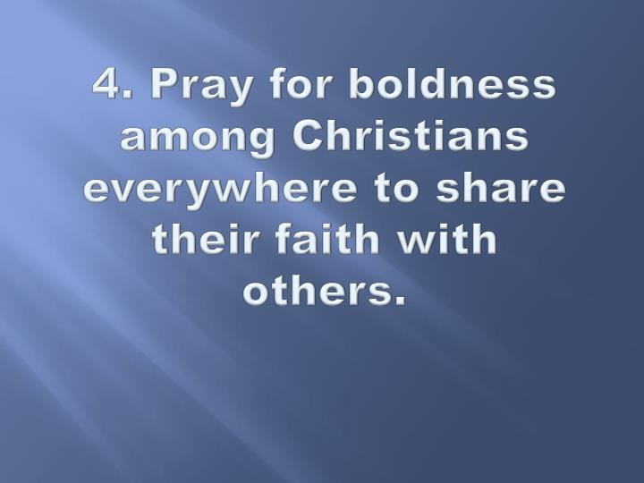 4. Pray for boldness among Christians everywhere to share their faith with others.