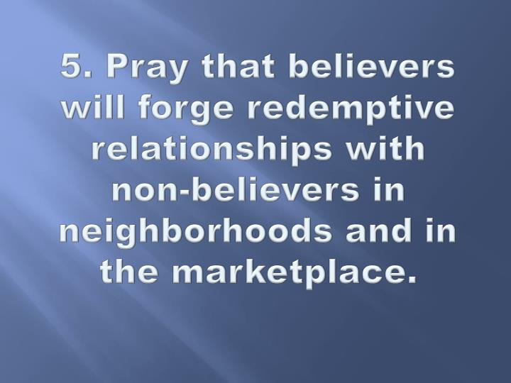 5. Pray that believers will forge redemptive relationships with non-believers in neighborhoods and in the marketplace.