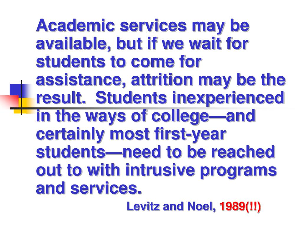 Academic services may be available, but if we wait for students to come for assistance, attrition may be the result.  Students inexperienced in the ways of college—and certainly most first-year students—need to be reached out to with intrusive programs and services.