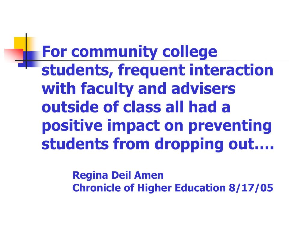 For community college students, frequent interaction with faculty and advisers outside of class all had a positive impact on preventing students from dropping out….