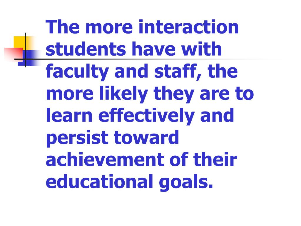 The more interaction students have with faculty and staff, the more likely they are to learn effectively and persist toward achievement of their educational goals.