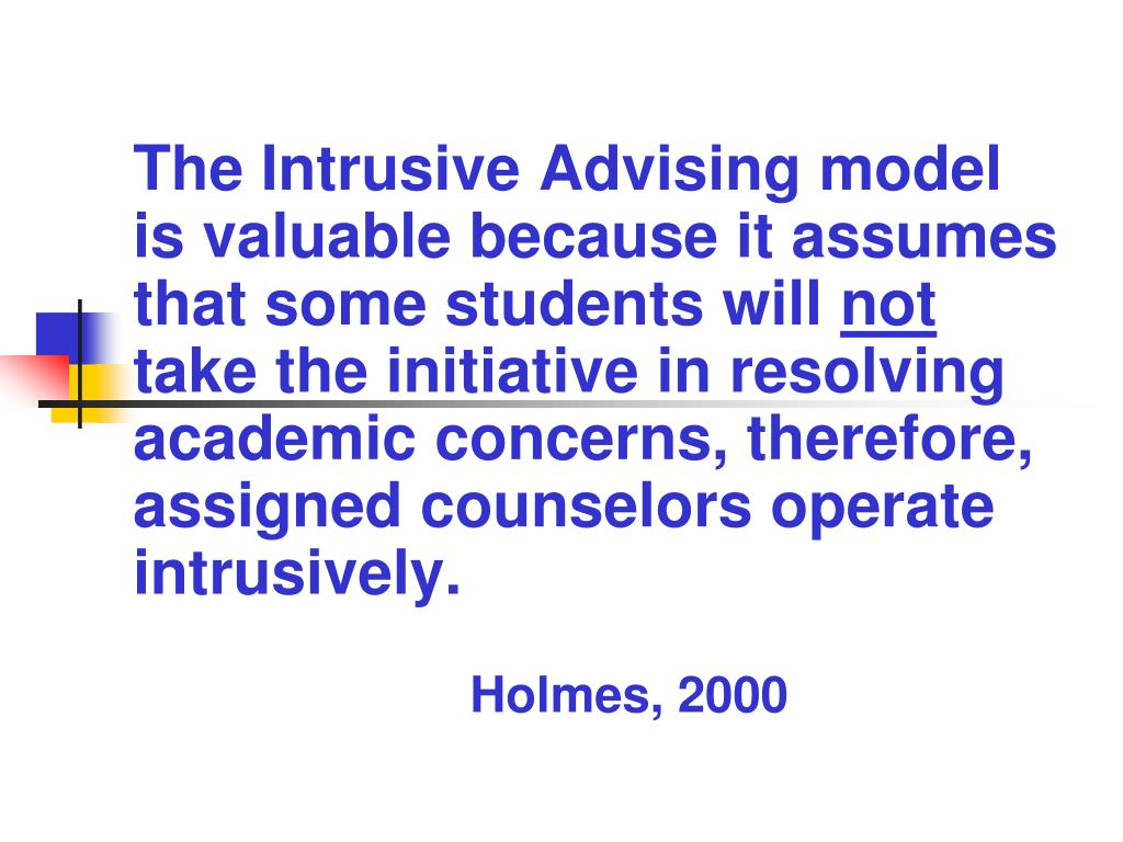 The Intrusive Advising model is valuable because it assumes that some students will