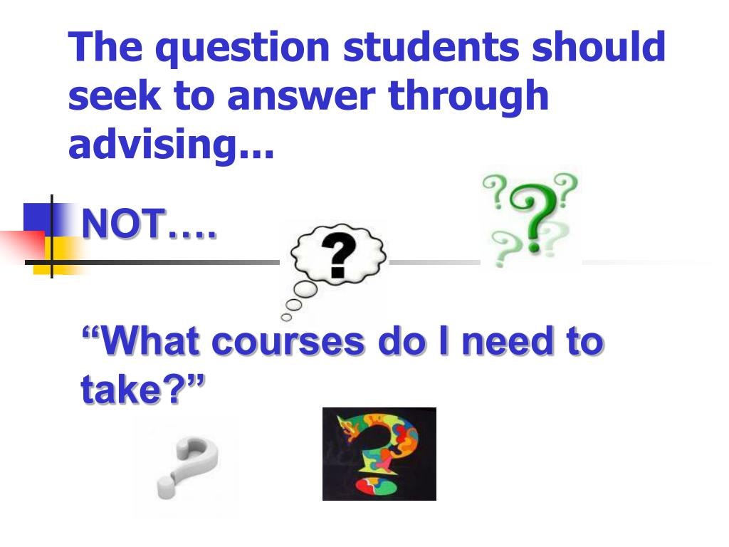 The question students should seek to answer through advising...
